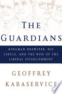The Guardians  Kingman Brewster  His Circle  and the Rise of the Liberal Establishment