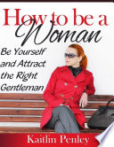 How to Be a Woman  Be Yourself and Attract the Right Gentleman