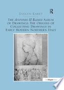 The Antonio II Badile Album of Drawings  The Origins of Collecting Drawings in Early Modern Northern Italy