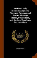 Northern Italy Including Leghorn  Florence  Ravenna and Routes Through France  Switzerland  and Austria  Handbook for Travellers