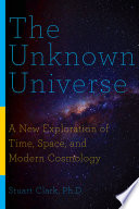 The Unknown Universe  A New Exploration of Time  Space  and Modern Cosmology