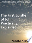 The Scriptural Expositions of Dr  Augustus Neander  III  The First Epistle of John  Practically Explained
