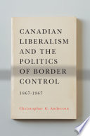 Canadian Liberalism and the Politics of Border Control  1867 1967