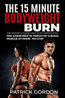 The 15 Minute Bodyweight Burn: 100+ Exercises to Torch Fat and Build Muscle. the Fastest and Easiest Way to Get Ripped at Home--No Gym! Build the Ultimate Strength Training Workout Routine (with Pictures)