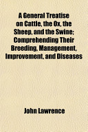 A General Treatise On Cattle The Ox The Sheep And The Swine Comprehending Their Breeding Management Improvement And Diseases