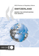 OECD Reviews of Regulatory Reform OECD Reviews of Regulatory Reform: Switzerland 2006 Seizing the Opportunities for Growth