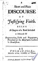 A Short and Plain Discourse of Justifying Faith  Being a chapter of a book intituled A Discourse of Regeneration  Faith and Repentance  etc