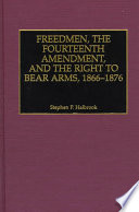 Freedmen  the Fourteenth Amendment  and the Right to Bear Arms  1866 1876