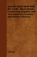 And the Dead Shall Walk the Earth   Short Stories Concerning Zombies and Necromancers  Fantasy and Horror Classics
