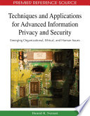Techniques and Applications for Advanced Information Privacy and Security  Emerging Organizational  Ethical  and Human Issues