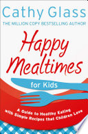 Happy Mealtimes for Kids  A Guide To Making Healthy Meals That Children Love
