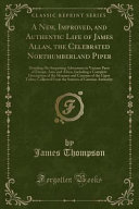 A New, Improved, and Authentic Life of James Allan, the Celebrated Northumberland Piper