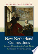 New Netherland Connections Intimate Networks and Atlantic Ties in Seventeenth-Century America /