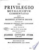 De privilegio metallicorum commentatio quam auctoritate magnifici JCtorum ordinis priusquam summos in vtroque jure capesseret honores more majorum die 10. Julii 1741. Publice ventilandam exhibuit Joannes Gottlieb Stoer a. m. Lips