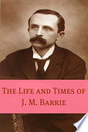 The Life and Times of J M  Barrie