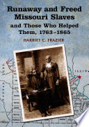 Runaway and Freed Missouri Slaves and Those who Helped Them  1763 1865