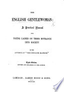 The English Gentlewoman  a Practical Manual for Young Ladies     By the Author of    The English Matron     Third Edition  Revised and Enlarged by the Author