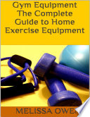 Gym Equipment  The Complete Guide to Home Exercise Equipment