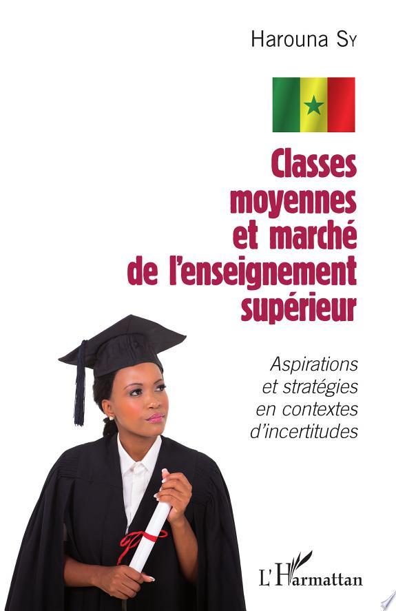 Classes moyennes et marché de l'enseignement supérieur : aspirations et stratégies en contextes d'incertitudes / Harouna Sy.- Paris : l'Harmattan , DL 2015, cop. 2015