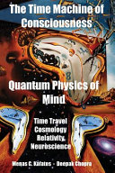The Time Machine of Consciousness   Quantum Physics of Mind  Time Travel  Cosmology  Relativity  Neuroscience