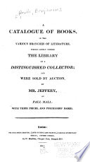 A Catalogue of Books, in the Various Branches of Literature Which Lately Formed the Library of a Distinguished Collector