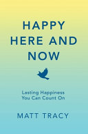 Happy Here and Now: A Secret of Life Book. How to Find Happiness, Reduce Anxiety and Depression, Improve Relationships, and Find Meaning in Life.