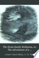 The Swiss Family Robinson  Or  The Adventures of a Shipwrecked Family on an Uninhabited Island Near New Guinea
