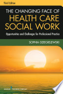 The Changing Face Of Health Care Social Work, Third Edition : the dramatic changes that have...