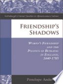 Friendship s Shadows  Women s Friendship and the Politics of Betrayal in England  1640 1705