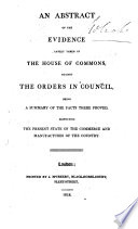 An Abstract of the Evidence lately taken in the House of Commons  against the Orders in Council  being a summary of the facts there proved  respecting the present state of the Commerce and Manufactures of the Country