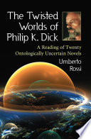 The Twisted Worlds of Philip K. Dick A Reading of Twenty Ontologically Uncertain Novels