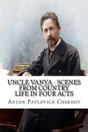 Uncle Vanya - Scenes from Country Life in Four Acts by Anton Chekov