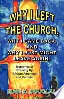 Why I Left the Church  Why I Came Back  and Why I Just Might Leave Again  Memories of Growing Up African American and Catholic