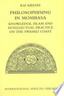 Philosophising in Mombasa: Knowledge, Islam and Intellectual Practice on the Swahili Coast Knowledge, Islam and Intellectual Practice on the Swahili Coast