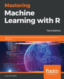 Mastering Machine Learning with R: Advanced Machine Learning Techniques for Building Smart Applications with R 3. 5, 3rd Edition