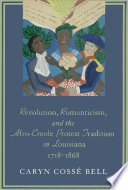 Revolution, Romanticism, and the Afro-Creole Protest Tradition in Louisiana, 1718--1868