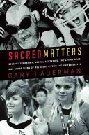 Sacred Matters: Celebrity Worship, Sexual Ecstasies, the Living Dead, and Other Signs of Religious Life in the United States