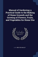 Manual Of Gardening A Practical Guide To The Making Of Home Grounds And The Growing Of Flowers Fruits And Vegetables For Home Use