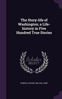 The Story Life of Washington  A Life History in Five Hundred True Stories