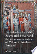 Ecclesiastical Lordship  Seigneurial Power and the Commercialization of Milling in Medieval England