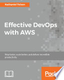 Effective DevOps With AWS : using devops principles about this book implement devops...