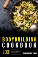 Bodybuilding Cookbook  200 High Low Carb  Low Fat and High Protein Recipes to Burn