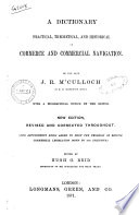 A Dictionary Practical, Theoretical, and Historical of Commerce and Commercial Navigation by the Late J. R. M'Culloch