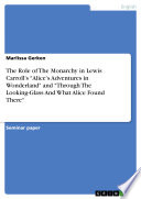 The Role of The Monarchy in Lewis Carroll   s  Alice   s Adventures in Wonderland  and  Through The Looking Glass And What Alice Found There