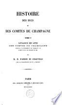 Histoire des ducs et des comtes de Champagne: Catalogue des actes des Comtes de Champagne depuis l'avènement de Thibaut III jusqu'à celui de Philippe Le Bel
