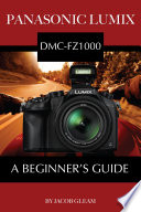 Panasonic Lumix Dmc Fz1000 A Beginner S Guide