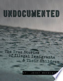 Undocumented  The True Stories of Illegal Immigrants and Their Children