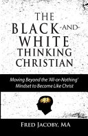 The Black and White Thinking Christian  Moving Beyond the  All Or Nothing  Mindset to Become Like Christ Book PDF