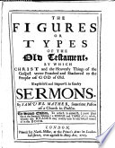 the-figures-or-types-of-the-old-testament-by-which-christ-and-the-heavenly-things-of-the-gospel-were-preached-and-shadowed-to-the-people-of-god-of-old-explained-and-improved-in-sundry-sermons-edited-by-n-mather
