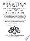 Relation historique d'un voyage ... nouvellement fait au Mont de Sinai, et à Jerusalem. On trouvera dans cette relation un détail de ce que l'autheur a vû de plus remarquable en Italie, en Egipte, en Arabie, ... sur les côtes de Syrie et en Phoenicie; ... aussi ... l'origine ... et le gouvernement politique de l'Empire Othoman, etc